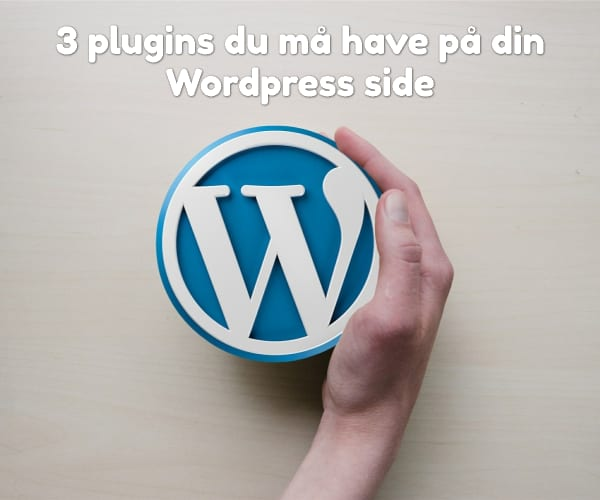 3 plugins du må have på din Wordpress side